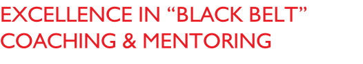 "EXCELLENCE IN ""BLACK BELT"" coaching & Mentoring"